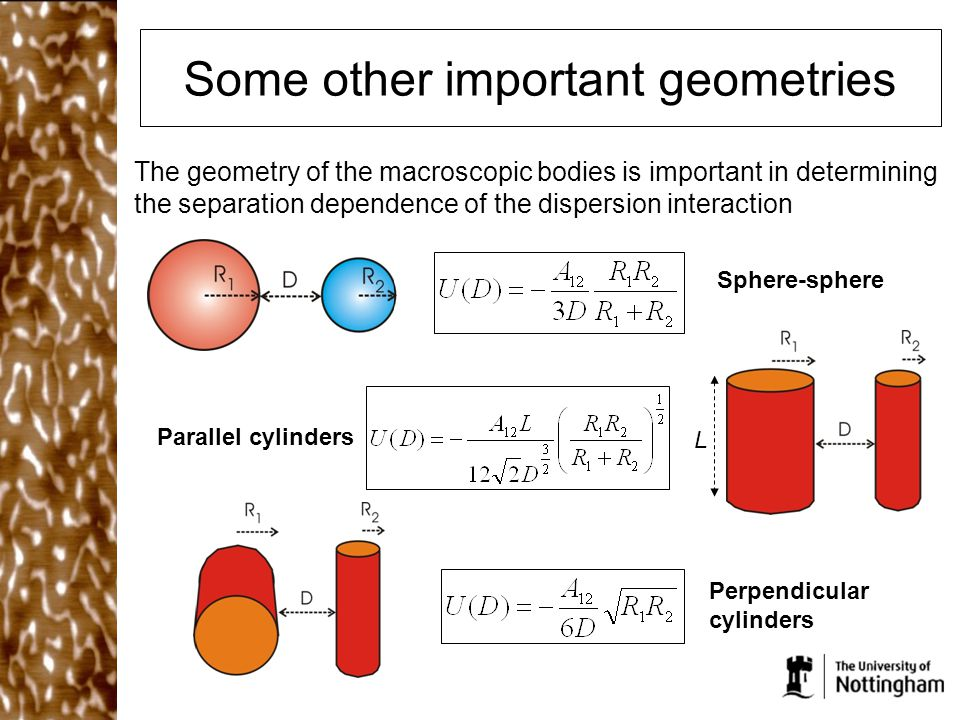 Some other important geometries The geometry of the macroscopic bodies is important in determining the separation dependence of the dispersion interaction L Sphere-sphere Parallel cylinders Perpendicular cylinders
