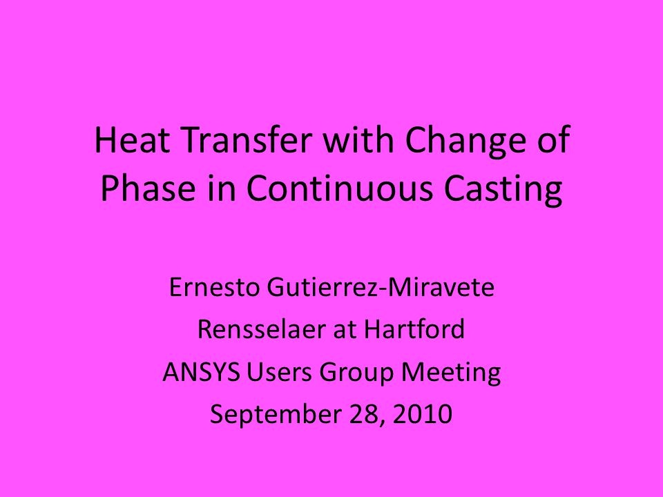 Heat Transfer with Change of Phase in Continuous Casting Ernesto Gutierrez-Miravete Rensselaer at Hartford ANSYS Users Group Meeting September 28, 2010