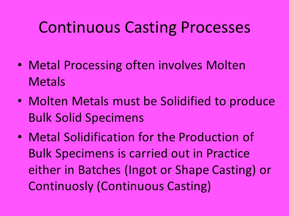 Continuous Casting Processes Metal Processing often involves Molten Metals Molten Metals must be Solidified to produce Bulk Solid Specimens Metal Solidification for the Production of Bulk Specimens is carried out in Practice either in Batches (Ingot or Shape Casting) or Continuosly (Continuous Casting)