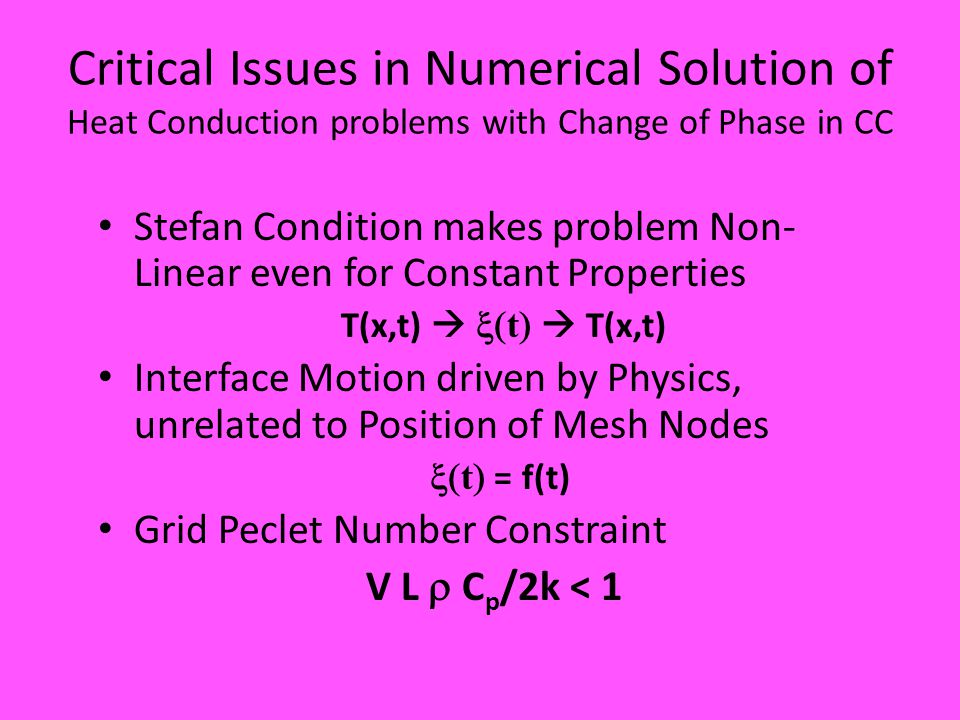 Critical Issues in Numerical Solution of Heat Conduction problems with Change of Phase in CC Stefan Condition makes problem Non- Linear even for Constant Properties T(x,t)   t   T(x,t) Interface Motion driven by Physics, unrelated to Position of Mesh Nodes  t  = f(t) Grid Peclet Number Constraint V L  C p /2k < 1