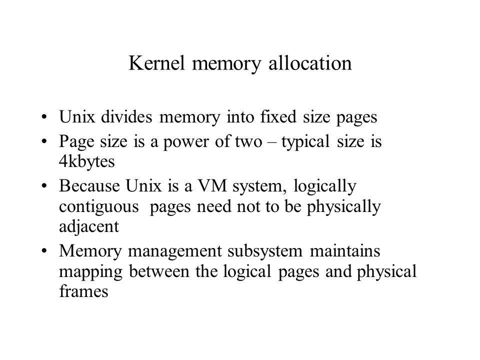 Kernel memory allocation Unix divides memory into fixed size pages Page size is a power of two – typical size is 4kbytes Because Unix is a VM system, logically contiguous pages need not to be physically adjacent Memory management subsystem maintains mapping between the logical pages and physical frames