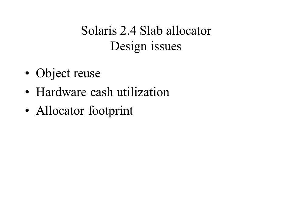 Solaris 2.4 Slab allocator Design issues Object reuse Hardware cash utilization Allocator footprint