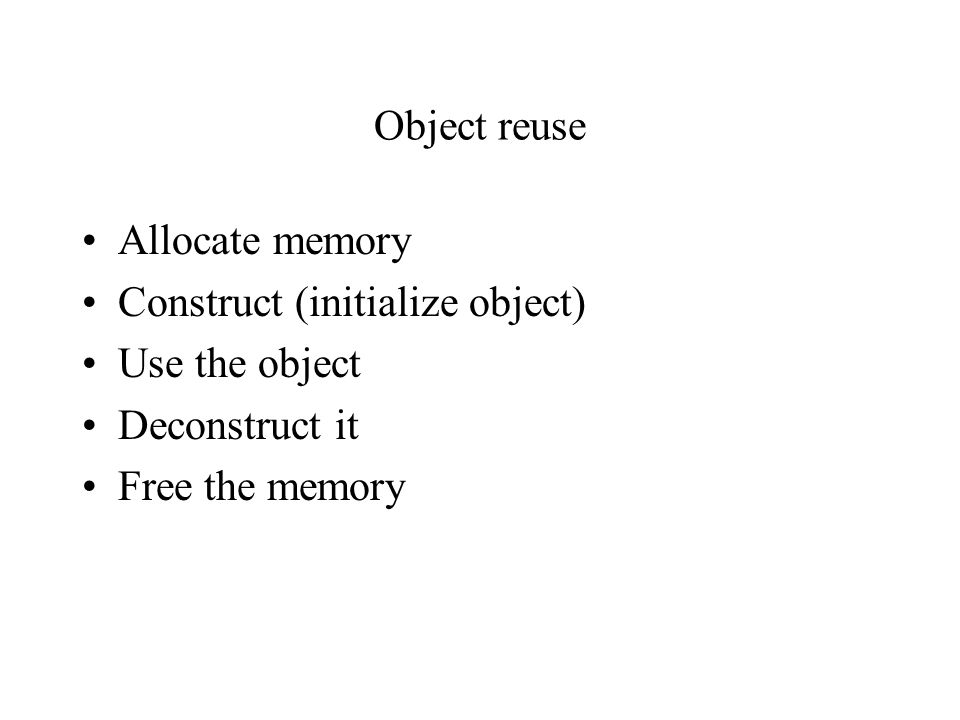 Object reuse Allocate memory Construct (initialize object) Use the object Deconstruct it Free the memory