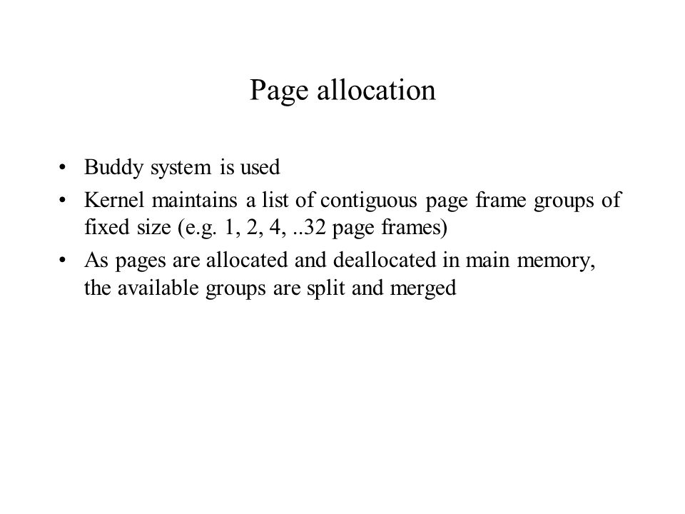 Page allocation Buddy system is used Kernel maintains a list of contiguous page frame groups of fixed size (e.g. 1, 2, 4,..32 page frames) As pages ar