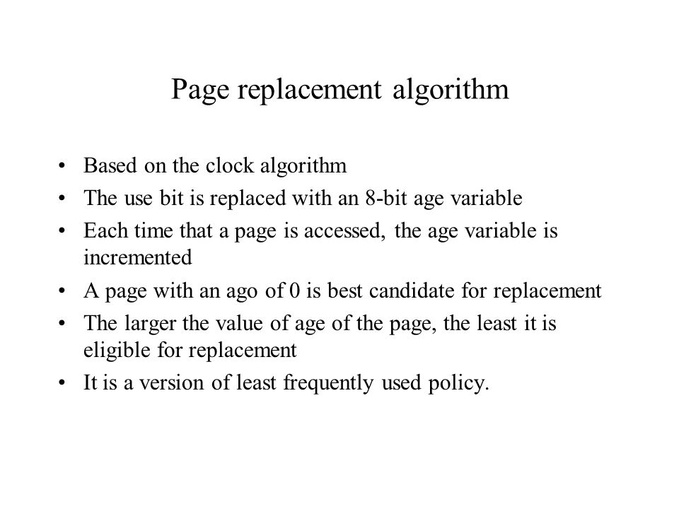 Page replacement algorithm Based on the clock algorithm The use bit is replaced with an 8-bit age variable Each time that a page is accessed, the age variable is incremented A page with an ago of 0 is best candidate for replacement The larger the value of age of the page, the least it is eligible for replacement It is a version of least frequently used policy.