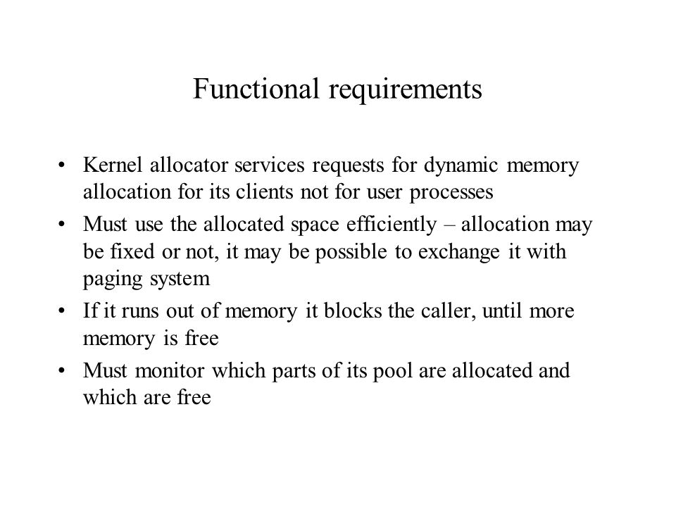 Functional requirements Kernel allocator services requests for dynamic memory allocation for its clients not for user processes Must use the allocated space efficiently – allocation may be fixed or not, it may be possible to exchange it with paging system If it runs out of memory it blocks the caller, until more memory is free Must monitor which parts of its pool are allocated and which are free