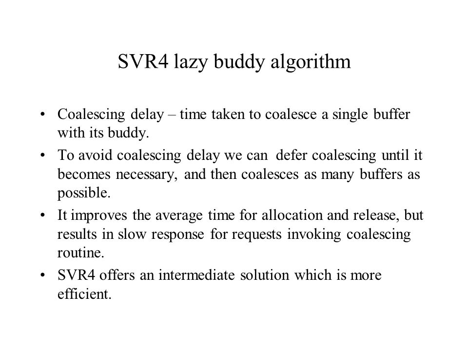 SVR4 lazy buddy algorithm Coalescing delay – time taken to coalesce a single buffer with its buddy. To avoid coalescing delay we can defer coalescing