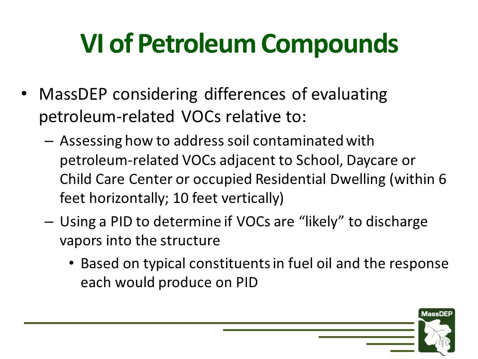 MassDEP considering differences of evaluating petroleum-related VOCs relative to: – Assessing how to address soil contaminated with petroleum-related VOCs adjacent to School, Daycare or Child Care Center or occupied Residential Dwelling (within 6 feet horizontally; 10 feet vertically) – Using a PID to determine if VOCs are likely to discharge vapors into the structure Based on typical constituents in fuel oil and the response each would produce on PID 10 VI of Petroleum Compounds