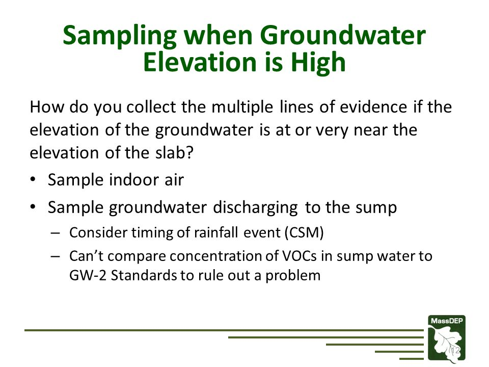 12 Sampling when Groundwater Elevation is High How do you collect the multiple lines of evidence if the elevation of the groundwater is at or very near the elevation of the slab.