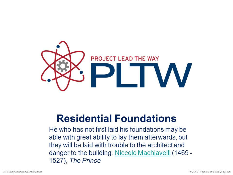 Residential Foundations © 2010 Project Lead The Way, Inc.Civil Engineering and Architecture He who has not first laid his foundations may be able with great ability to lay them afterwards, but they will be laid with trouble to the architect and danger to the building.