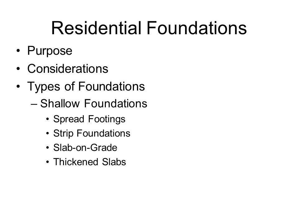 Residential Foundations Purpose Considerations Types of Foundations –Shallow Foundations Spread Footings Strip Foundations Slab-on-Grade Thickened Slabs