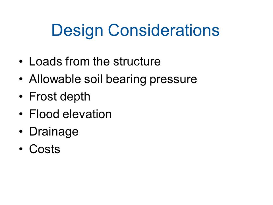 Design Considerations Loads from the structure Allowable soil bearing pressure Frost depth Flood elevation Drainage Costs