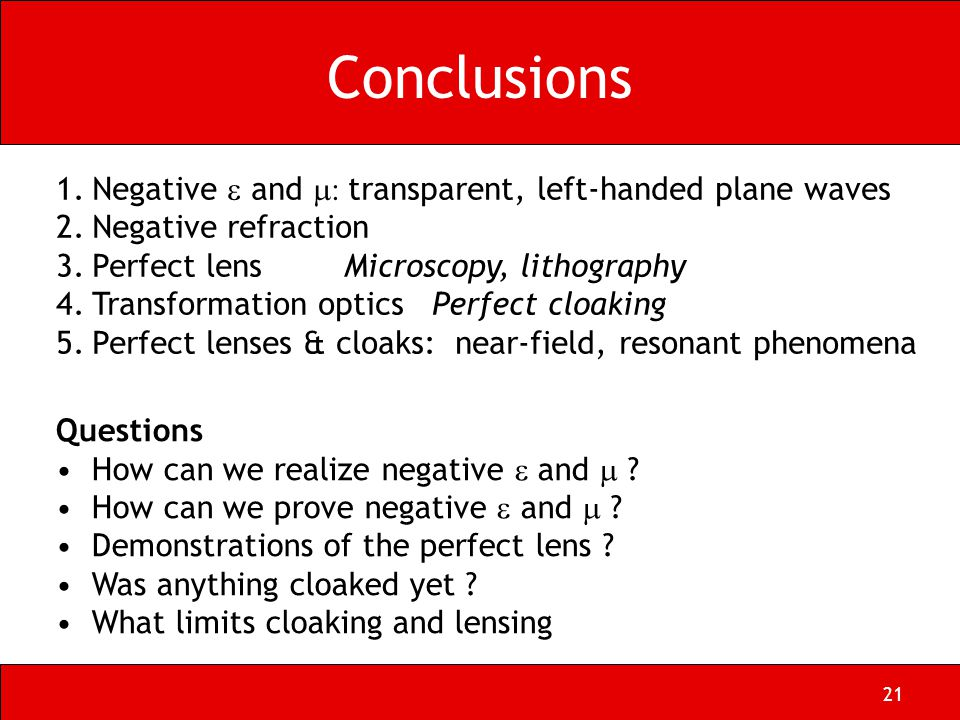 21 Conclusions 1.Negative  and  transparent, left-handed plane waves 2.Negative refraction 3.Perfect lensMicroscopy, lithography 4.Transformation optics Perfect cloaking 5.Perfect lenses & cloaks: near-field, resonant phenomena Questions How can we realize negative  and  .