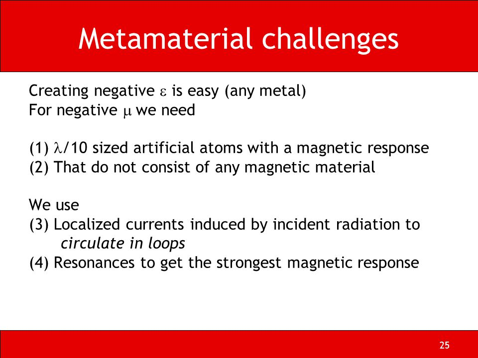25 Metamaterial challenges Creating negative  is easy (any metal) For negative  we need (1) /10 sized artificial atoms with a magnetic response (2) That do not consist of any magnetic material We use (3) Localized currents induced by incident radiation to circulate in loops (4) Resonances to get the strongest magnetic response