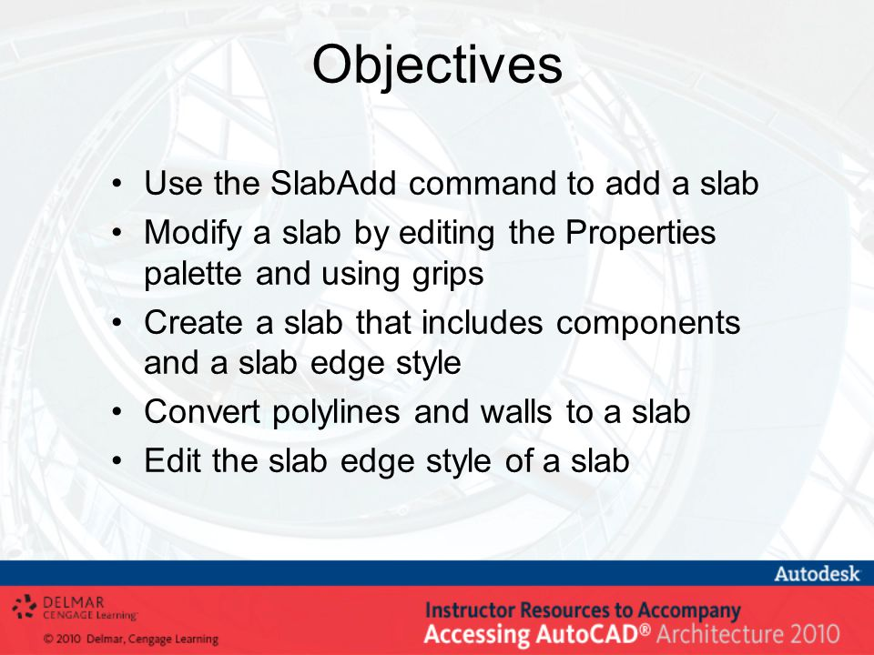 Objectives Use the SlabAdd command to add a slab Modify a slab by editing the Properties palette and using grips Create a slab that includes component