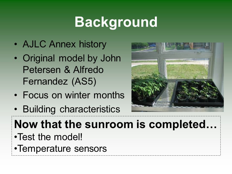 Objectives Compare new and observed data Calibrate & perform sensitivity analysis Validate using April data Sunroom as a heat source Main question: Does the current model correctly predict the temperature of a sunroom given building specifications, irradiance, and outside temperature?