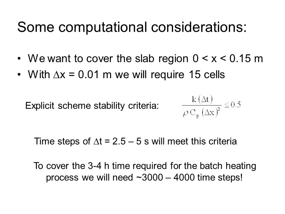 Some computational considerations: We want to cover the slab region 0 < x < 0.15 m With  x = 0.01 m we will require 15 cells Explicit scheme stability criteria: Time steps of  t = 2.5 – 5 s will meet this criteria To cover the 3-4 h time required for the batch heating process we will need ~3000 – 4000 time steps!