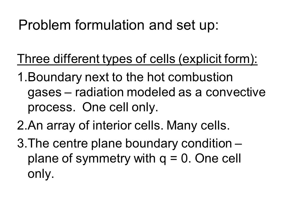 Problem formulation and set up: Three different types of cells (explicit form): 1.Boundary next to the hot combustion gases – radiation modeled as a convective process.