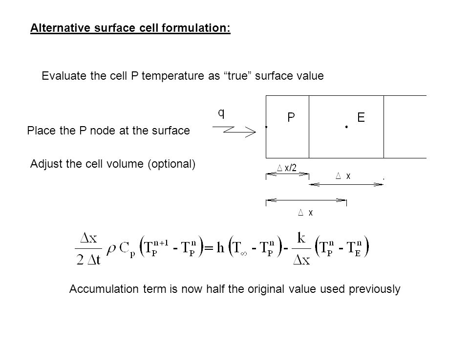 Alternative surface cell formulation: Evaluate the cell P temperature as true surface value Place the P node at the surface Adjust the cell volume (optional) Accumulation term is now half the original value used previously