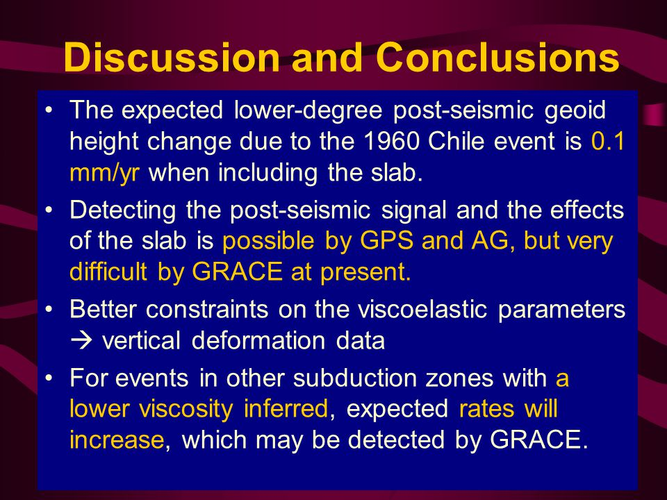 Discussion and Conclusions The expected lower-degree post-seismic geoid height change due to the 1960 Chile event is 0.1 mm/yr when including the slab.
