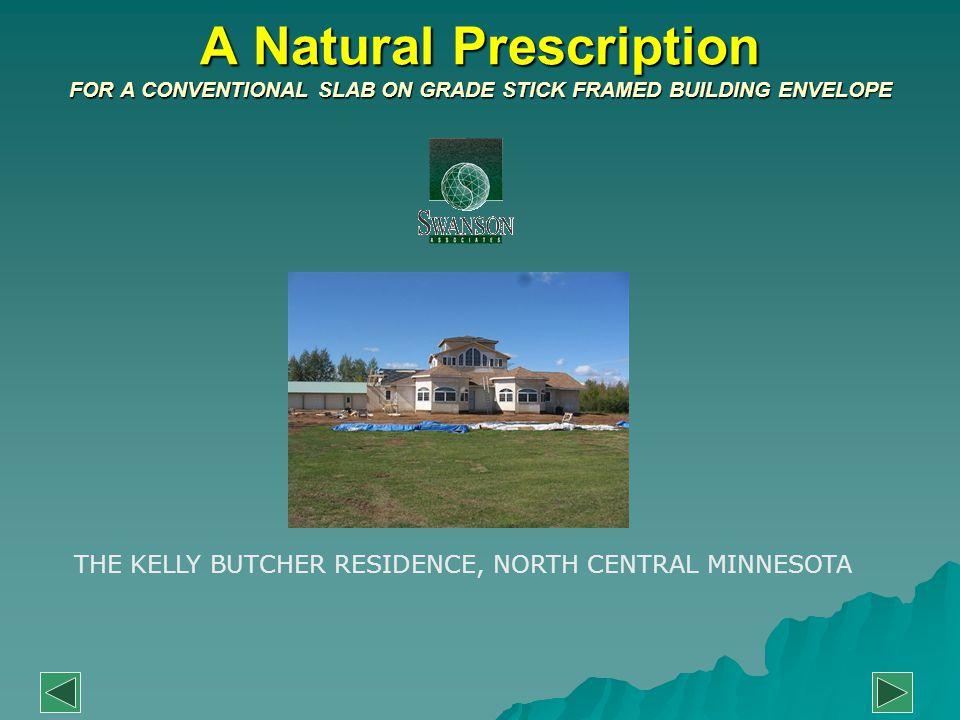 A Natural Prescription FOR A CONVENTIONAL SLAB ON GRADE STICK FRAMED BUILDING ENVELOPE THE KELLY BUTCHER RESIDENCE, NORTH CENTRAL MINNESOTA