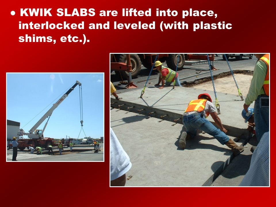 ● KWIK SLABS are lifted into place, interlocked and leveled (with plastic shims, etc.).