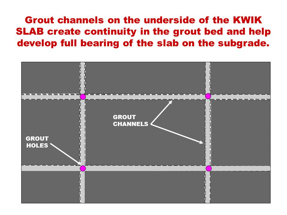 Grout channels on the underside of the KWIK SLAB create continuity in the grout bed and help develop full bearing of the slab on the subgrade.