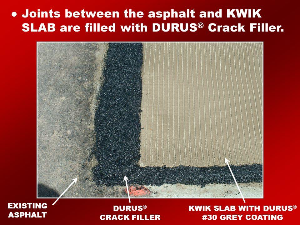 EXISTING ASPHALT DURUS ® CRACK FILLER KWIK SLAB WITH DURUS ® #30 GREY COATING ● Joints between the asphalt and KWIK SLAB are filled with DURUS ® Crack Filler.