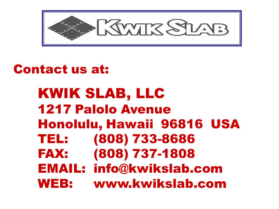 Contact us at: KWIK SLAB, LLC 1217 Palolo Avenue Honolulu, Hawaii 96816 USA TEL: (808) 733-8686 FAX: (808) 737-1808 EMAIL: info@kwikslab.com WEB: www.kwikslab.com
