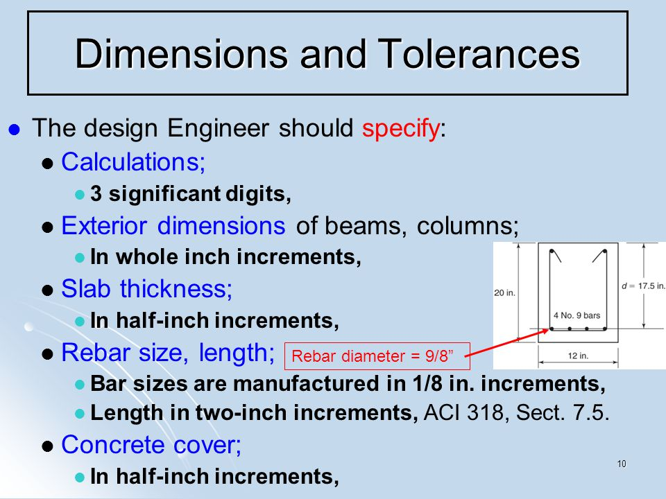 10 Dimensions and Tolerances The design Engineer should specify: Calculations; 3 significant digits, Exterior dimensions of beams, columns; In whole inch increments, Slab thickness; In half-inch increments, Rebar size, length; Bar sizes are manufactured in 1/8 in.
