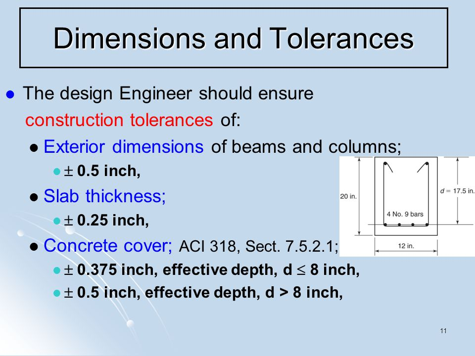 11 Dimensions and Tolerances The design Engineer should ensure construction tolerances of: Exterior dimensions of beams and columns;  0.5 inch, Slab thickness;  0.25 inch, Concrete cover; ACI 318, Sect.