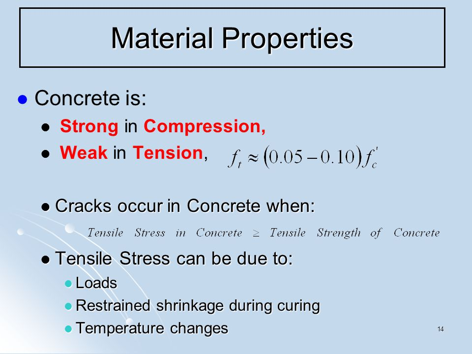 14 Material Properties Concrete is: Strong in Compression, Weak in Tension, Cracks occur in Concrete when: Cracks occur in Concrete when: Tensile Stress can be due to: Tensile Stress can be due to: Loads Loads Restrained shrinkage during curing Restrained shrinkage during curing Temperature changes Temperature changes