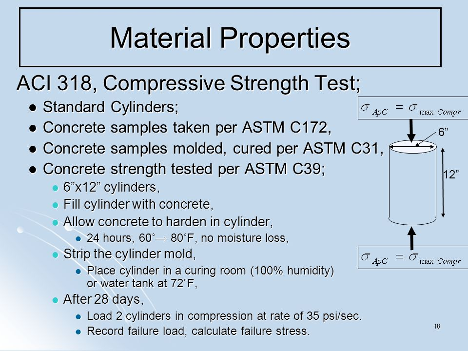 18 Material Properties ACI 318, Compressive Strength Test; ACI 318, Compressive Strength Test; Standard Cylinders; Standard Cylinders; Concrete samples taken per ASTM C172, Concrete samples taken per ASTM C172, Concrete samples molded, cured per ASTM C31, Concrete samples molded, cured per ASTM C31, Concrete strength tested per ASTM C39; Concrete strength tested per ASTM C39; 6 x12 cylinders, 6 x12 cylinders, Fill cylinder with concrete, Fill cylinder with concrete, Allow concrete to harden in cylinder, Allow concrete to harden in cylinder, 24 hours, 60˚  80˚F, no moisture loss, 24 hours, 60˚  80˚F, no moisture loss, Strip the cylinder mold, Strip the cylinder mold, Place cylinder in a curing room (100% humidity) or water tank at 72˚F, Place cylinder in a curing room (100% humidity) or water tank at 72˚F, After 28 days, After 28 days, Load 2 cylinders in compression at rate of 35 psi/sec.