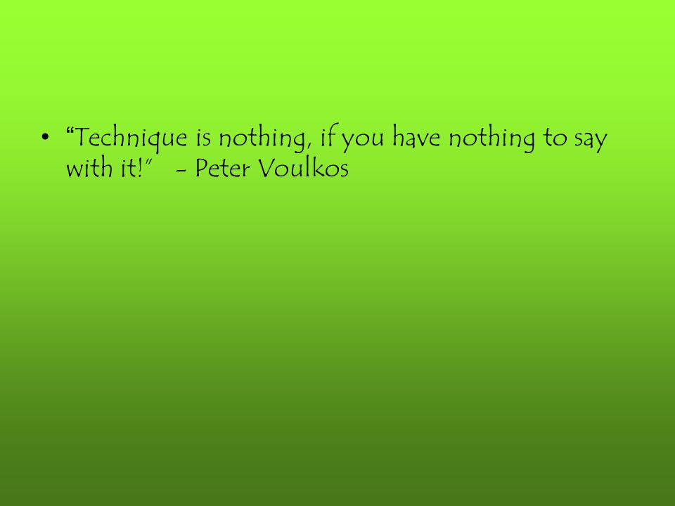 """"""" Technique is nothing, if you have nothing to say with it!"""" - Peter Voulkos"""