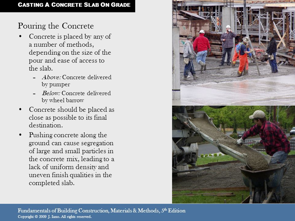 Fundamentals of Building Construction, Materials & Methods, 5 th Edition Copyright © 2009 J. Iano. All rights reserved. Pouring the Concrete Concrete