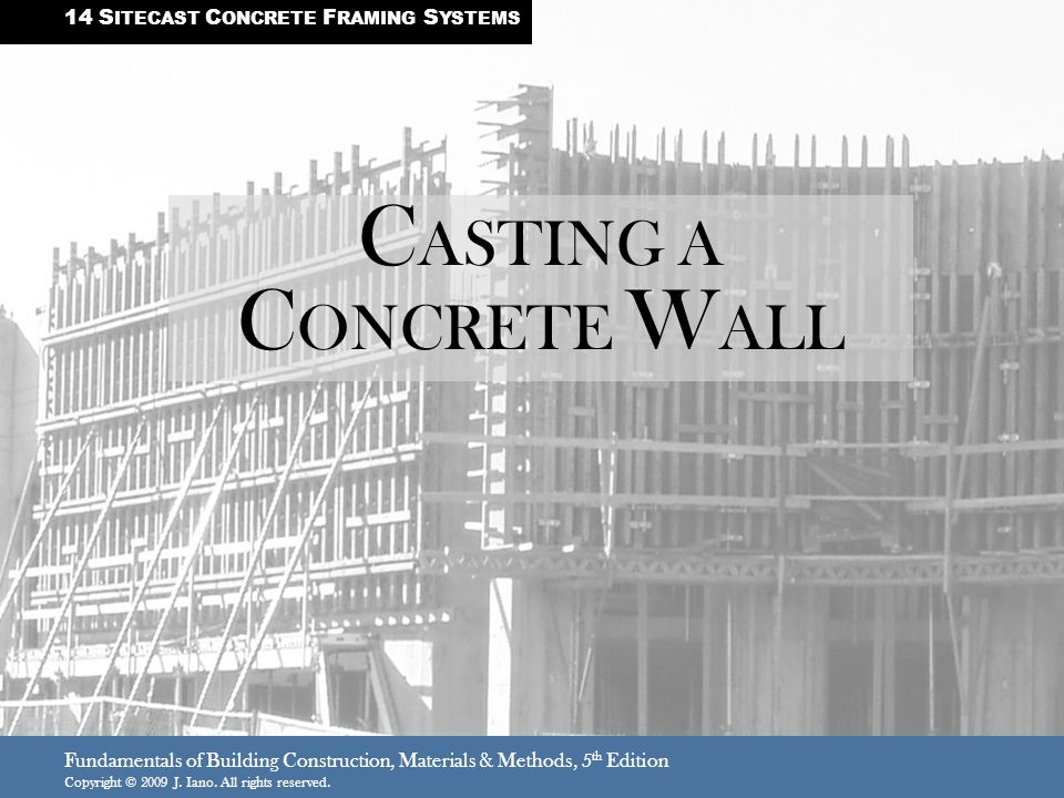 Fundamentals of Building Construction, Materials & Methods, 5 th Edition Copyright © 2009 J. Iano. All rights reserved. C ASTING A C ONCRETE W ALL 14