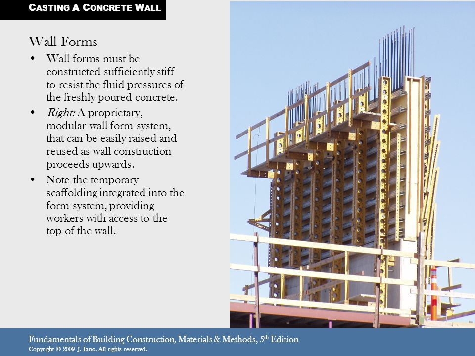 Fundamentals of Building Construction, Materials & Methods, 5 th Edition Copyright © 2009 J. Iano. All rights reserved. Wall Forms Wall forms must be