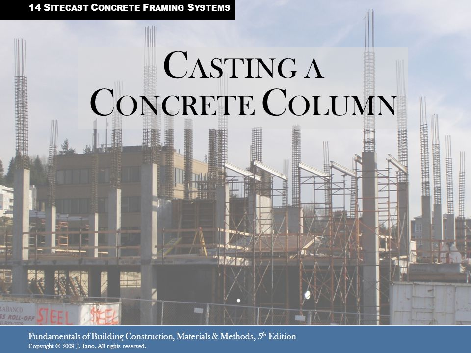 Fundamentals of Building Construction, Materials & Methods, 5 th Edition Copyright © 2009 J. Iano. All rights reserved. C ASTING A C ONCRETE C OLUMN 1