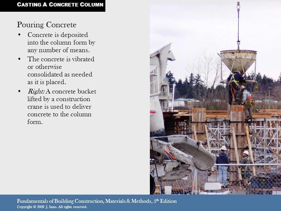 Fundamentals of Building Construction, Materials & Methods, 5 th Edition Copyright © 2009 J. Iano. All rights reserved. Pouring Concrete Concrete is d
