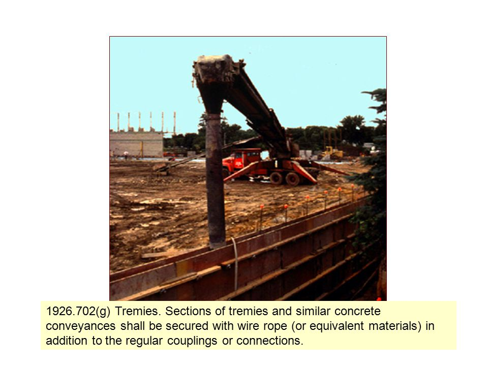 18 1926.702(g) Tremies. Sections of tremies and similar concrete conveyances shall be secured with wire rope (or equivalent materials) in addition to