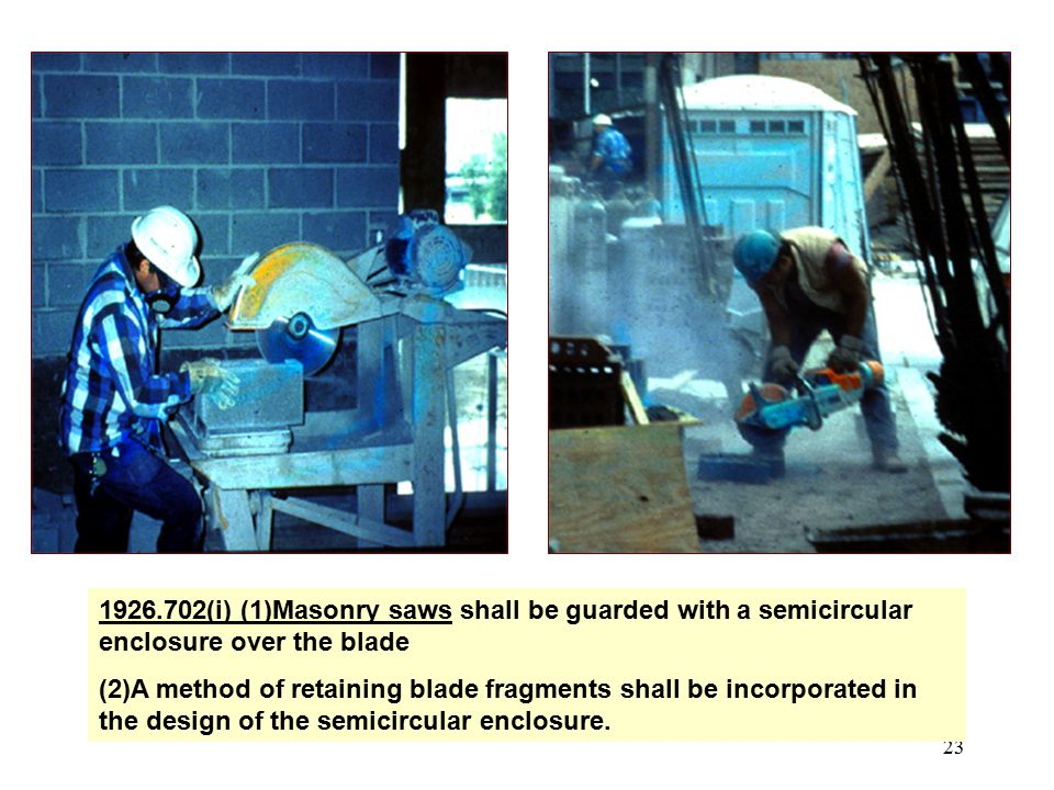 23 1926.702(i) (1)Masonry saws shall be guarded with a semicircular enclosure over the blade (2)A method of retaining blade fragments shall be incorpo