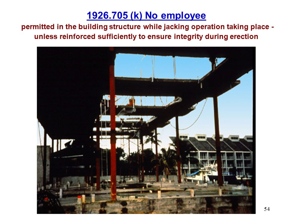 54 1926.705 (k) No employee permitted in the building structure while jacking operation taking place - unless reinforced sufficiently to ensure integr