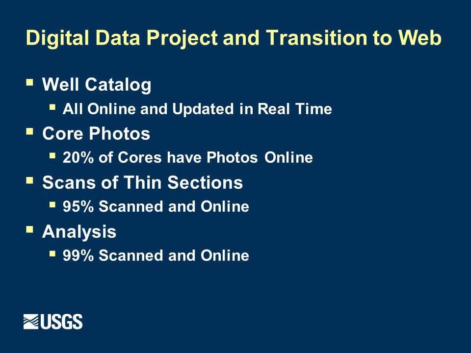 Digital Data Project and Transition to Web  Well Catalog  All Online and Updated in Real Time  Core Photos  20% of Cores have Photos Online  Scans of Thin Sections  95% Scanned and Online  Analysis  99% Scanned and Online