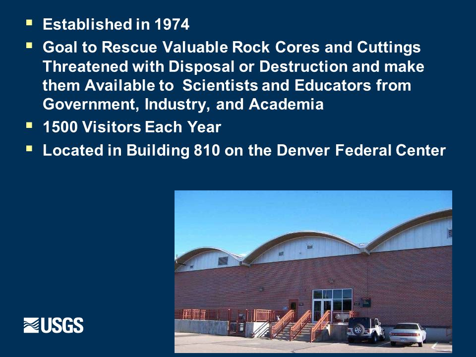  Established in 1974  Goal to Rescue Valuable Rock Cores and Cuttings Threatened with Disposal or Destruction and make them Available to Scientists and Educators from Government, Industry, and Academia  1500 Visitors Each Year  Located in Building 810 on the Denver Federal Center