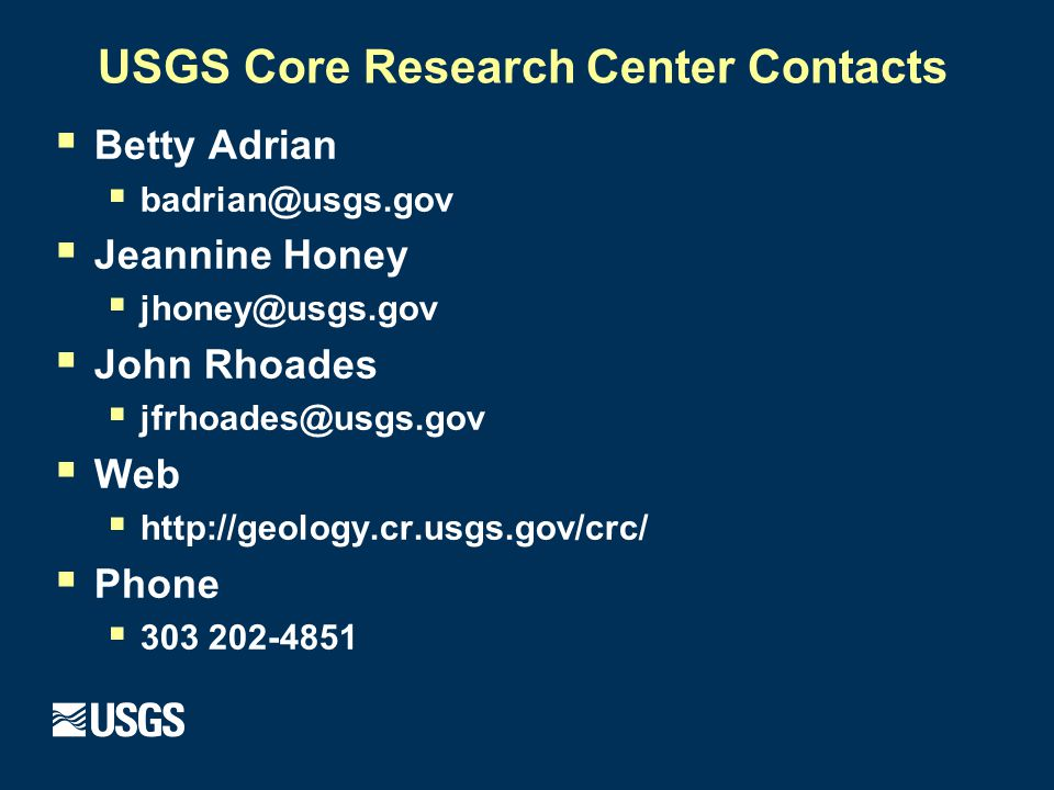 USGS Core Research Center Contacts  Betty Adrian  badrian@usgs.gov  Jeannine Honey  jhoney@usgs.gov  John Rhoades  jfrhoades@usgs.gov  Web  http://geology.cr.usgs.gov/crc/  Phone  303 202-4851