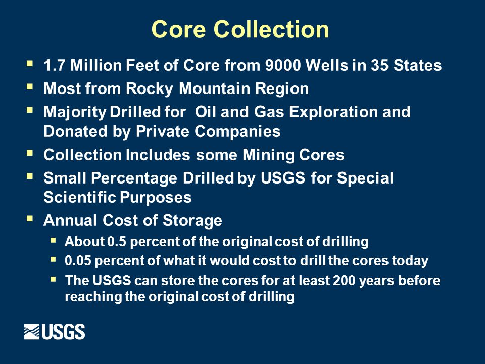 Core Collection  1.7 Million Feet of Core from 9000 Wells in 35 States  Most from Rocky Mountain Region  Majority Drilled for Oil and Gas Exploration and Donated by Private Companies  Collection Includes some Mining Cores  Small Percentage Drilled by USGS for Special Scientific Purposes  Annual Cost of Storage  About 0.5 percent of the original cost of drilling  0.05 percent of what it would cost to drill the cores today  The USGS can store the cores for at least 200 years before reaching the original cost of drilling