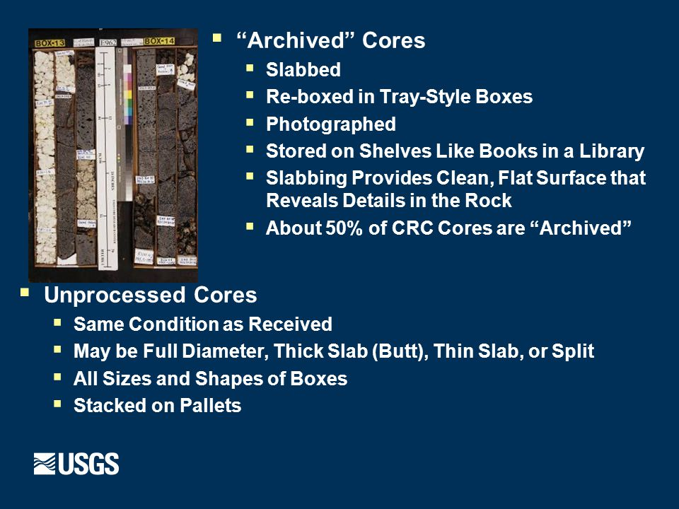  Archived Cores  Slabbed  Re-boxed in Tray-Style Boxes  Photographed  Stored on Shelves Like Books in a Library  Slabbing Provides Clean, Flat Surface that Reveals Details in the Rock  About 50% of CRC Cores are Archived  Unprocessed Cores  Same Condition as Received  May be Full Diameter, Thick Slab (Butt), Thin Slab, or Split  All Sizes and Shapes of Boxes  Stacked on Pallets