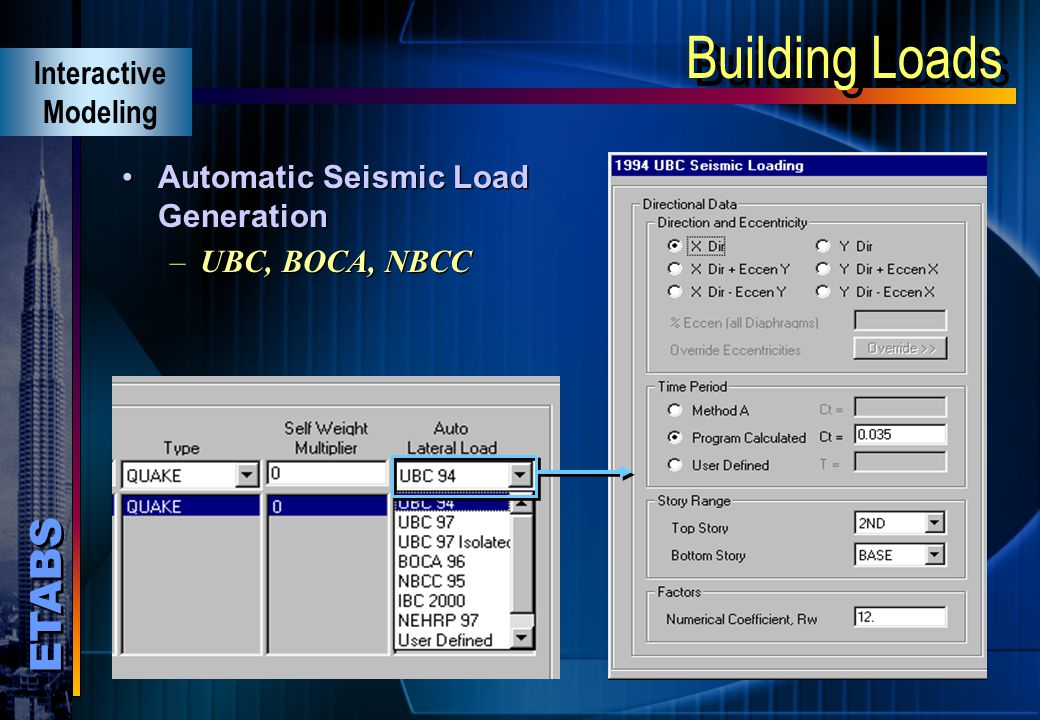 ETABS Building Loads Automatic wind load generation –UBC, BOCA, ASCE, NBCC Automatic wind load generation –UBC, BOCA, ASCE, NBCC Interactive Modeling