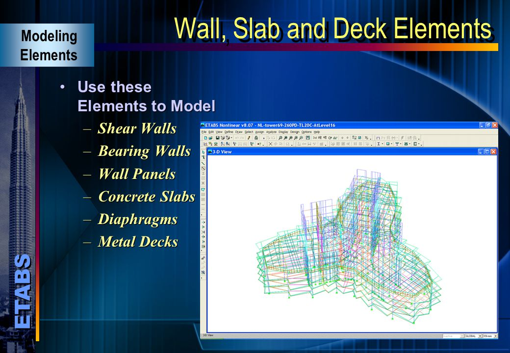ETABS Wall, Slab, Deck Elements Shell, plate or membrane action General quadrilateral or triangular element Six degree of freedom per joint Uniform lo