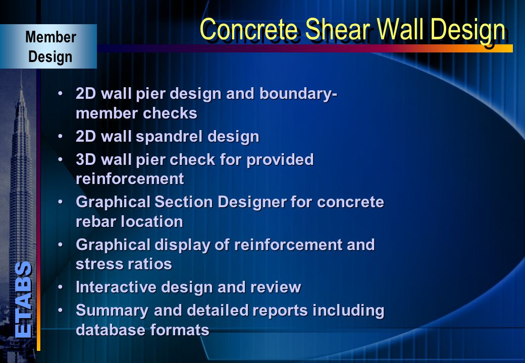 ETABS Concrete Shear Wall Design Fully integrated wall pier and spandrel design ACI, UBC and Canadian Codes Design for static and dynamic loads Automa